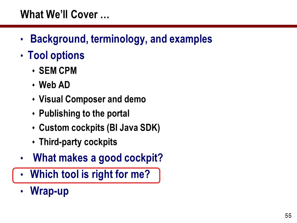 55 What We'll Cover … Background, terminology, and examples Tool options  SEM CPM  Web AD  Visual Composer and demo  Publishing to the portal  Custom cockpits (BI Java SDK)  Third-party cockpits What makes a good cockpit.