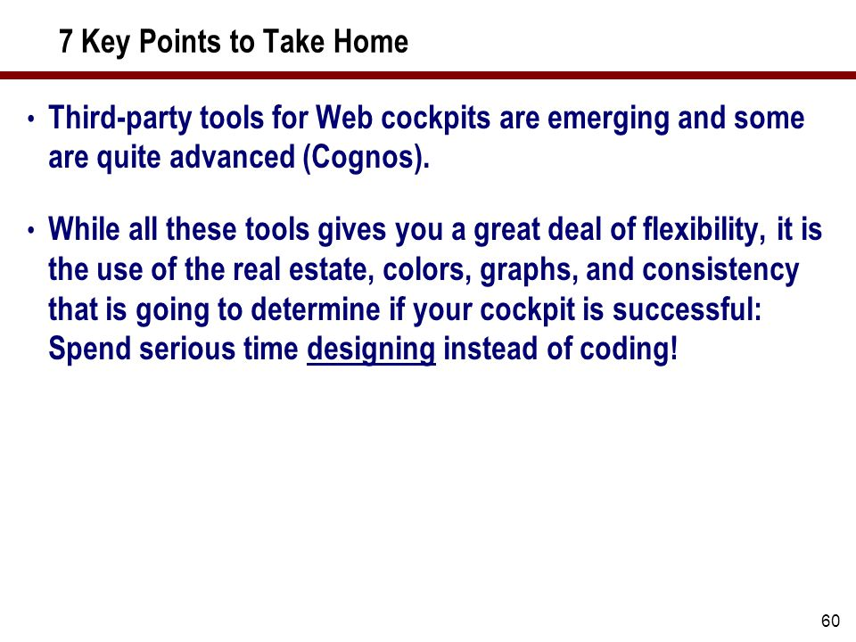 60 7 Key Points to Take Home Third-party tools for Web cockpits are emerging and some are quite advanced (Cognos).
