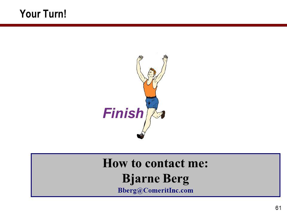 61 Your Turn! How to contact me: Bjarne Berg Bberg@ComeritInc.com