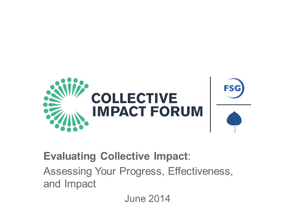An Initiative of FSG and Aspen Institute Forum for Community Solutions June 2014 Evaluating Collective Impact: Assessing Your Progress, Effectiveness, and Impact