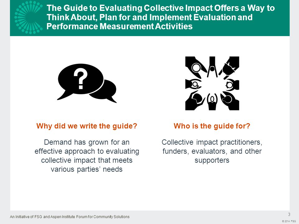 An Initiative of FSG and Aspen Institute Forum for Community Solutions 3 © 2014 FSG The Guide to Evaluating Collective Impact Offers a Way to Think About, Plan for and Implement Evaluation and Performance Measurement Activities Who is the guide for.