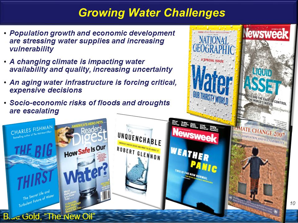 Growing Water Challenges Population growth and economic development are stressing water supplies and increasing vulnerability A changing climate is impacting water availability and quality, increasing uncertainty An aging water infrastructure is forcing critical, expensive decisions Socio-economic risks of floods and droughts are escalating Blue Gold, The New Oil 10