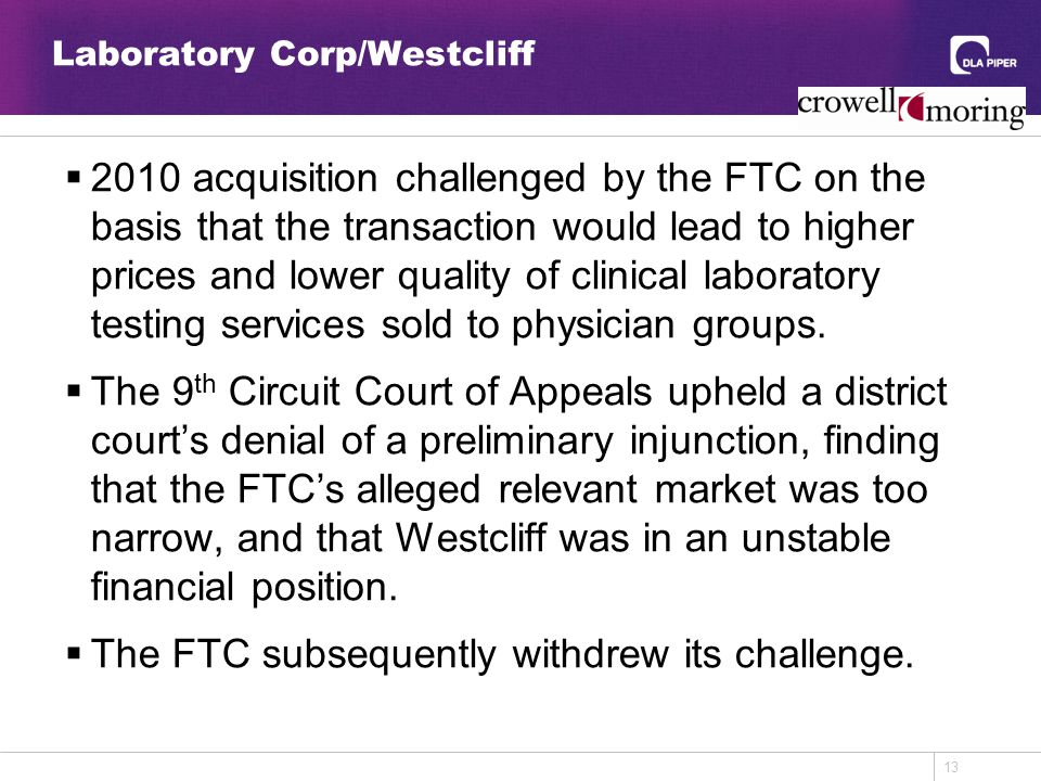 13 Laboratory Corp/Westcliff  2010 acquisition challenged by the FTC on the basis that the transaction would lead to higher prices and lower quality of clinical laboratory testing services sold to physician groups.