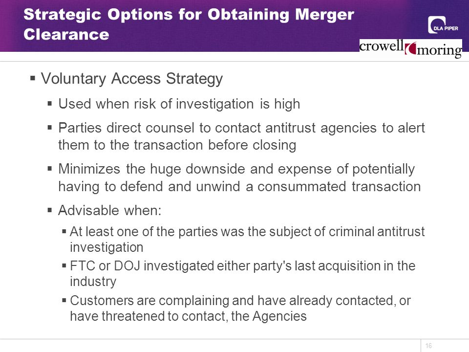 16 Strategic Options for Obtaining Merger Clearance  Voluntary Access Strategy  Used when risk of investigation is high  Parties direct counsel to contact antitrust agencies to alert them to the transaction before closing  Minimizes the huge downside and expense of potentially having to defend and unwind a consummated transaction  Advisable when:  At least one of the parties was the subject of criminal antitrust investigation  FTC or DOJ investigated either party s last acquisition in the industry  Customers are complaining and have already contacted, or have threatened to contact, the Agencies