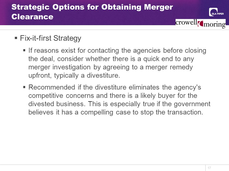 17 Strategic Options for Obtaining Merger Clearance  Fix-it-first Strategy  If reasons exist for contacting the agencies before closing the deal, consider whether there is a quick end to any merger investigation by agreeing to a merger remedy upfront, typically a divestiture.