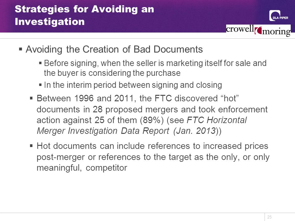 25 Strategies for Avoiding an Investigation  Avoiding the Creation of Bad Documents  Before signing, when the seller is marketing itself for sale and the buyer is considering the purchase  In the interim period between signing and closing  Between 1996 and 2011, the FTC discovered hot documents in 28 proposed mergers and took enforcement action against 25 of them (89%) (see FTC Horizontal Merger Investigation Data Report (Jan.