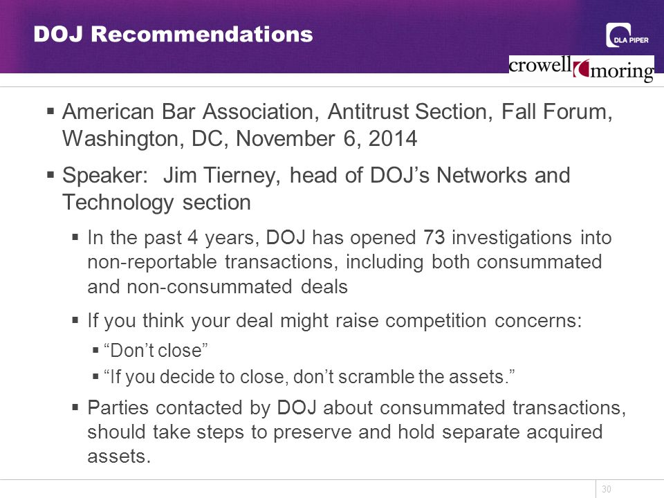 30 DOJ Recommendations  American Bar Association, Antitrust Section, Fall Forum, Washington, DC, November 6, 2014  Speaker: Jim Tierney, head of DOJ's Networks and Technology section  In the past 4 years, DOJ has opened 73 investigations into non-reportable transactions, including both consummated and non-consummated deals  If you think your deal might raise competition concerns:  Don't close  If you decide to close, don't scramble the assets.  Parties contacted by DOJ about consummated transactions, should take steps to preserve and hold separate acquired assets.