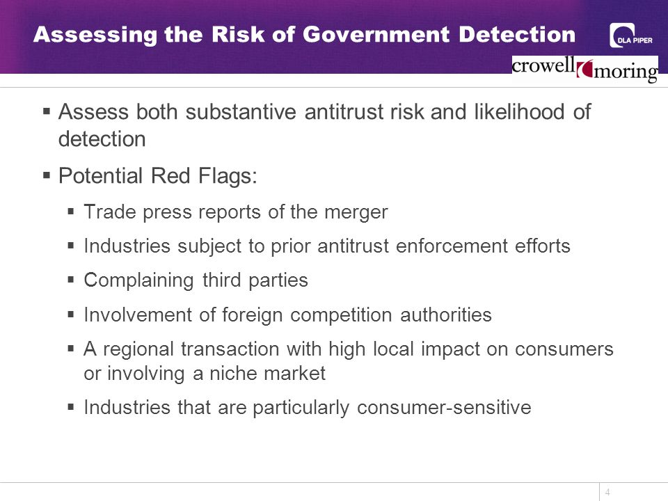 4 Assessing the Risk of Government Detection  Assess both substantive antitrust risk and likelihood of detection  Potential Red Flags:  Trade press reports of the merger  Industries subject to prior antitrust enforcement efforts  Complaining third parties  Involvement of foreign competition authorities  A regional transaction with high local impact on consumers or involving a niche market  Industries that are particularly consumer-sensitive