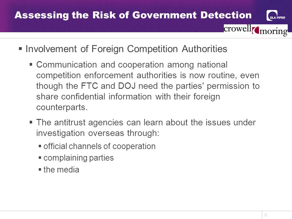 9 Assessing the Risk of Government Detection  Involvement of Foreign Competition Authorities  Communication and cooperation among national competition enforcement authorities is now routine, even though the FTC and DOJ need the parties permission to share confidential information with their foreign counterparts.