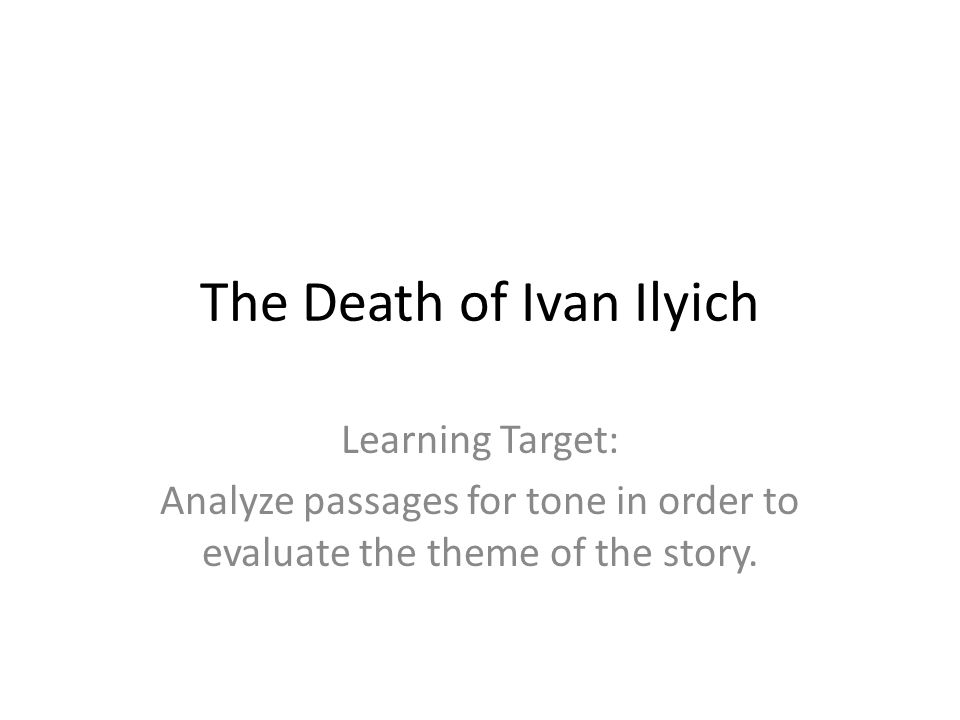 The Death of Ivan Ilyich Learning Target: Analyze passages for tone in order to evaluate the theme of the story.