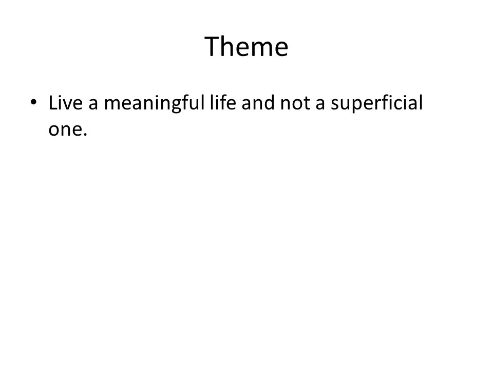 Theme Live a meaningful life and not a superficial one.