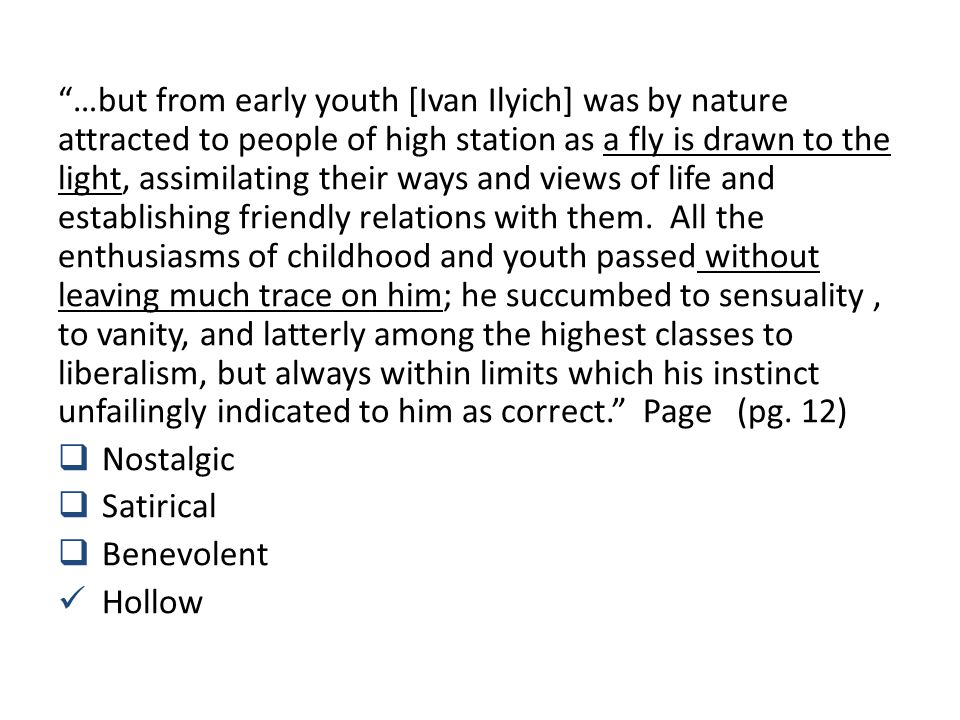…but from early youth [Ivan Ilyich] was by nature attracted to people of high station as a fly is drawn to the light, assimilating their ways and views of life and establishing friendly relations with them.