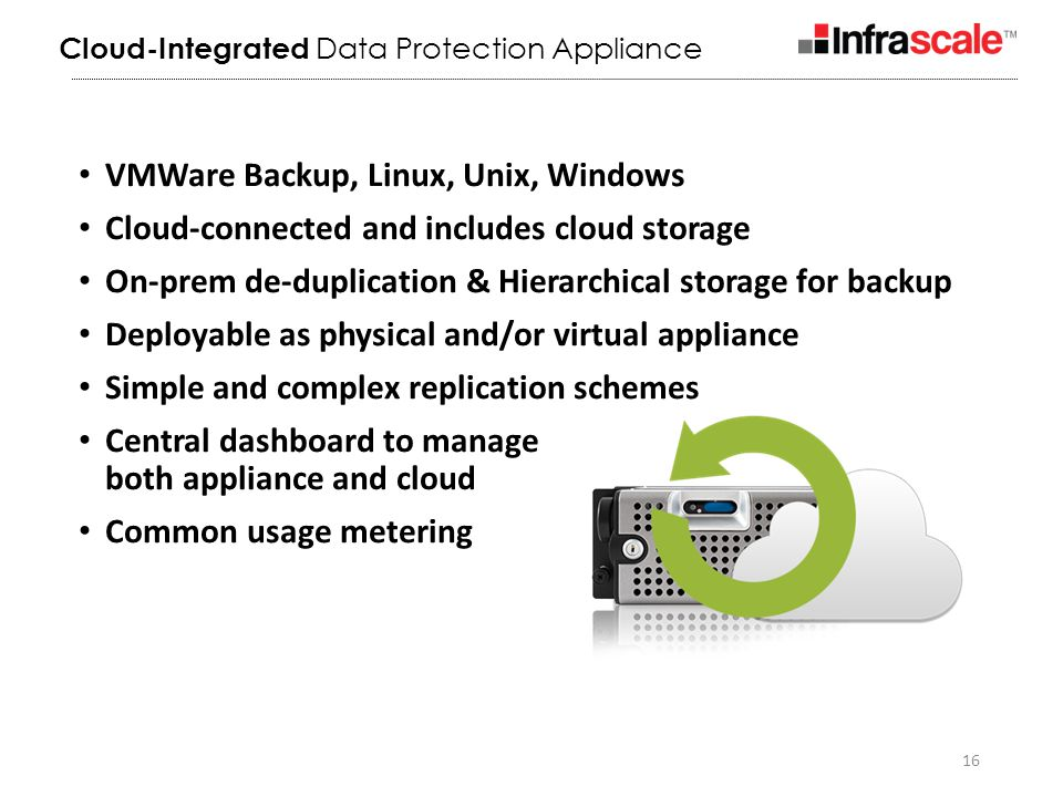 16 VMWare Backup, Linux, Unix, Windows Cloud-connected and includes cloud storage On-prem de-duplication & Hierarchical storage for backup Deployable as physical and/or virtual appliance Simple and complex replication schemes Central dashboard to manage both appliance and cloud Common usage metering Cloud-Integrated Data Protection Appliance
