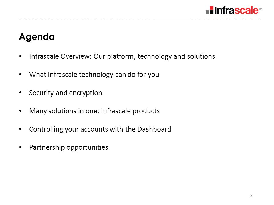 3 Agenda Infrascale Overview: Our platform, technology and solutions What Infrascale technology can do for you Security and encryption Many solutions in one: Infrascale products Controlling your accounts with the Dashboard Partnership opportunities