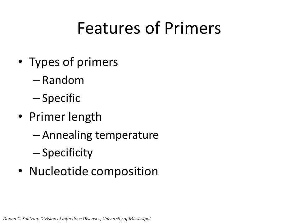 Features of Primers Types of primers – Random – Specific Primer length – Annealing temperature – Specificity Nucleotide composition Donna C.