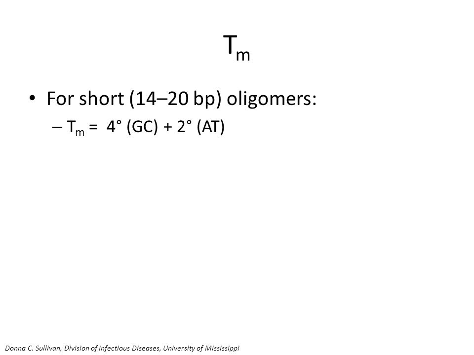 TmTm For short (14–20 bp) oligomers: – T m = 4° (GC) + 2° (AT) Donna C.