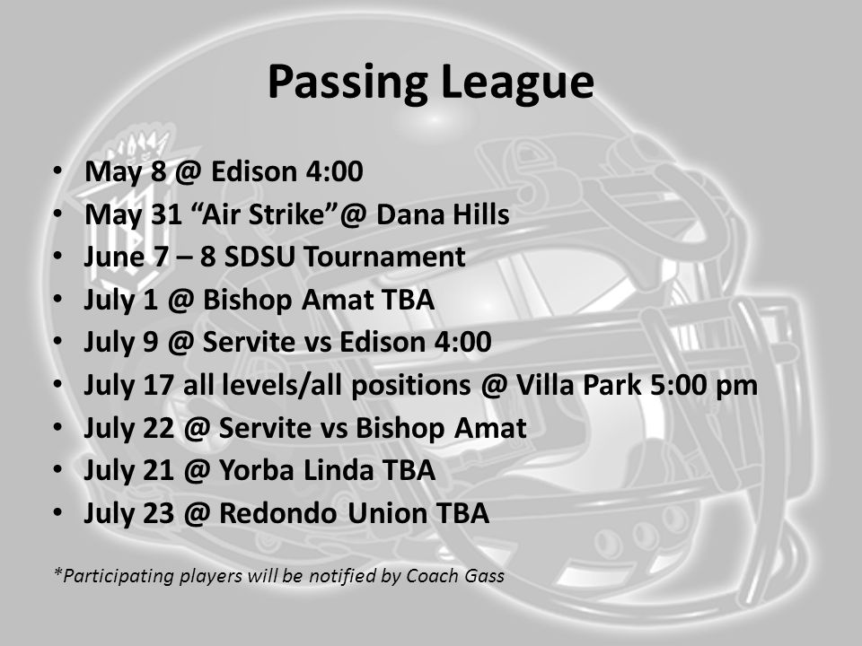 Passing League May 8 @ Edison 4:00 May 31 Air Strike @ Dana Hills June 7 – 8 SDSU Tournament July 1 @ Bishop Amat TBA July 9 @ Servite vs Edison 4:00 July 17 all levels/all positions @ Villa Park 5:00 pm July 22 @ Servite vs Bishop Amat July 21 @ Yorba Linda TBA July 23 @ Redondo Union TBA *Participating players will be notified by Coach Gass