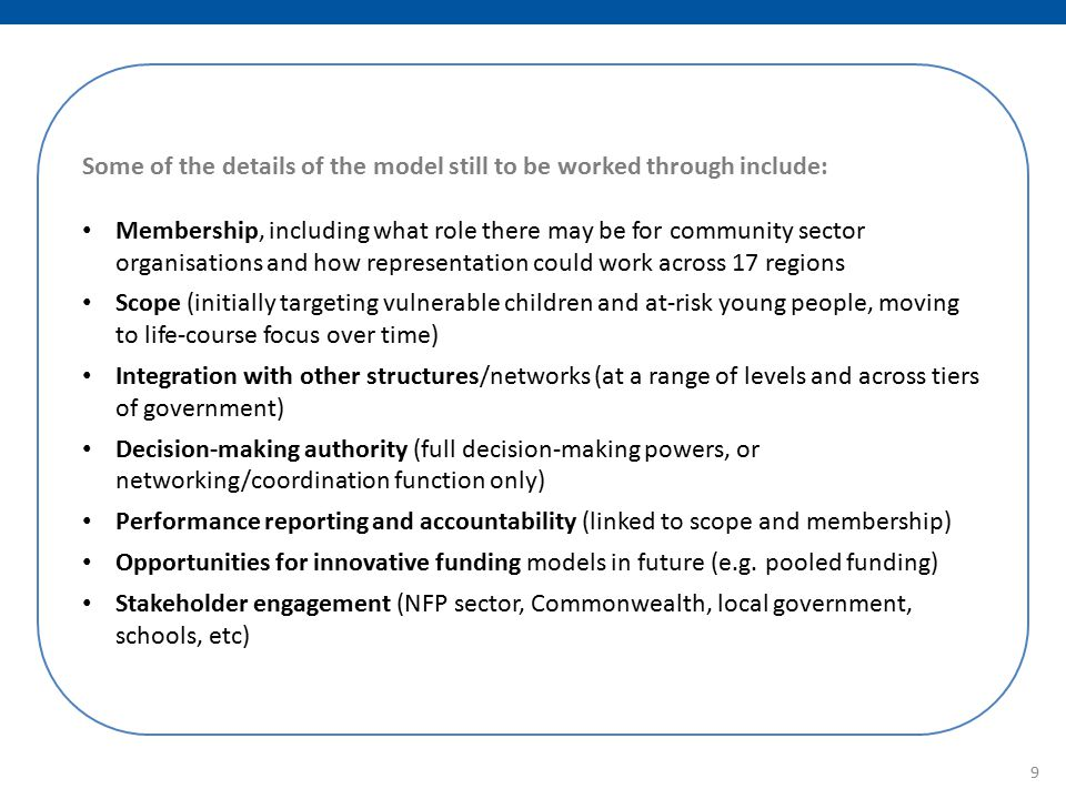 Some of the details of the model still to be worked through include: Membership, including what role there may be for community sector organisations and how representation could work across 17 regions Scope (initially targeting vulnerable children and at-risk young people, moving to life-course focus over time) Integration with other structures/networks (at a range of levels and across tiers of government) Decision-making authority (full decision-making powers, or networking/coordination function only) Performance reporting and accountability (linked to scope and membership) Opportunities for innovative funding models in future (e.g.