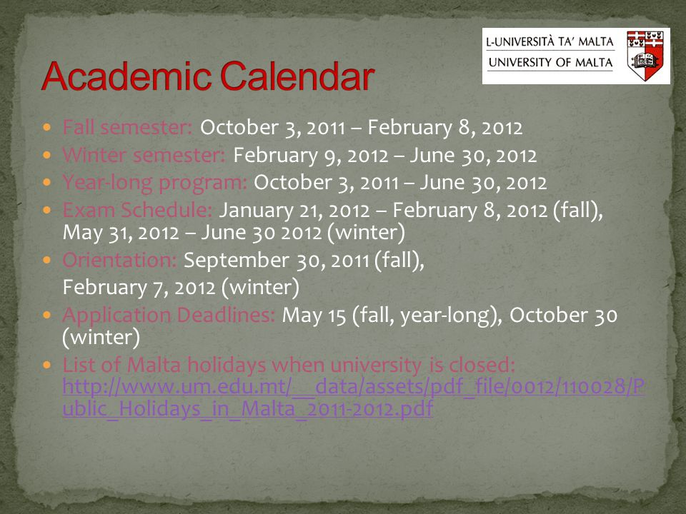 Fall semester: October 3, 2011 – February 8, 2012 Winter semester: February 9, 2012 – June 30, 2012 Year-long program: October 3, 2011 – June 30, 2012 Exam Schedule: January 21, 2012 – February 8, 2012 (fall), May 31, 2012 – June 30 2012 (winter) Orientation: September 30, 2011 (fall), February 7, 2012 (winter) Application Deadlines: May 15 (fall, year-long), October 30 (winter) List of Malta holidays when university is closed: http://www.um.edu.mt/__data/assets/pdf_file/0012/110028/P ublic_Holidays_in_Malta_2011-2012.pdf http://www.um.edu.mt/__data/assets/pdf_file/0012/110028/P ublic_Holidays_in_Malta_2011-2012.pdf