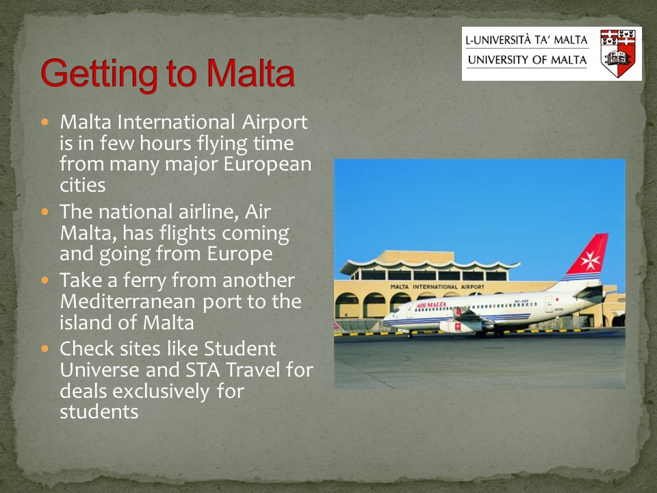 Malta International Airport is in few hours flying time from many major European cities The national airline, Air Malta, has flights coming and going from Europe Take a ferry from another Mediterranean port to the island of Malta Check sites like Student Universe and STA Travel for deals exclusively for students