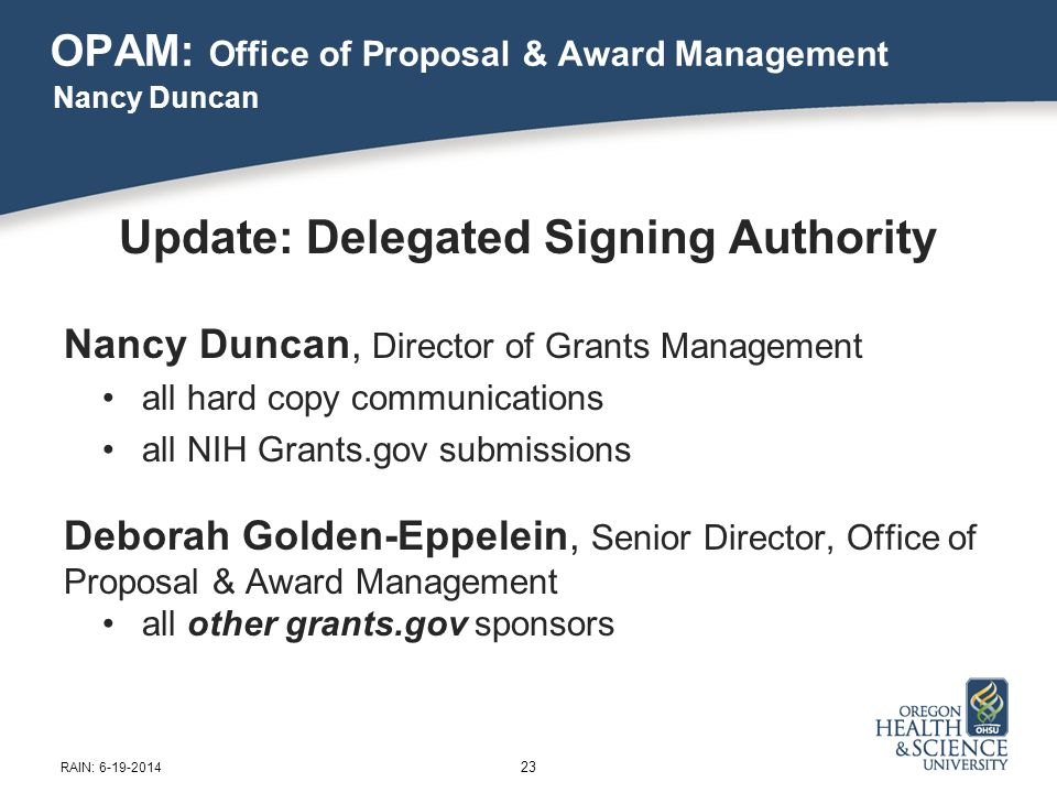 OPAM: Office of Proposal & Award Management Update: Delegated Signing Authority Nancy Duncan, Director of Grants Management all hard copy communications all NIH Grants.gov submissions Deborah Golden-Eppelein, Senior Director, Office of Proposal & Award Management all other grants.gov sponsors Nancy Duncan 23 RAIN: 6-19-2014