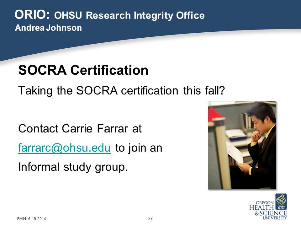 ORIO: OHSU Research Integrity Office SOCRA Certification Taking the SOCRA certification this fall? Contact Carrie Farrar at farrarc@ohsu.edufarrarc@oh