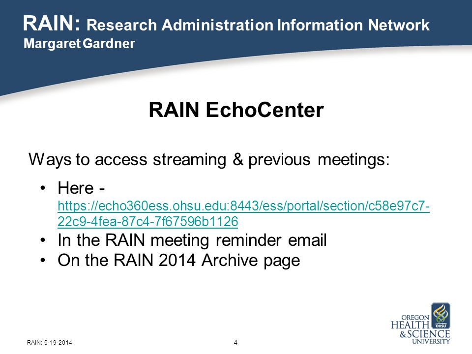 RAIN EchoCenter Ways to access streaming & previous meetings: Here - https://echo360ess.ohsu.edu:8443/ess/portal/section/c58e97c7- 22c9-4fea-87c4-7f67596b1126 https://echo360ess.ohsu.edu:8443/ess/portal/section/c58e97c7- 22c9-4fea-87c4-7f67596b1126 In the RAIN meeting reminder email On the RAIN 2014 Archive page 4 RAIN: Research Administration Information Network Margaret Gardner RAIN: 6-19-2014