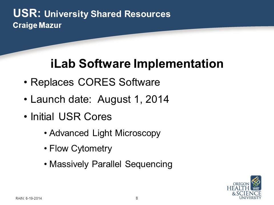 USR: University Shared Resources Craige Mazur 9 iLab Software Benefits iLab purchased CORES in 2013 Improved user interface Cloud-based commercial software 18 hrs/day telephone support Ongoing product improvements Greatly improved reporting RAIN: 6-19-2014