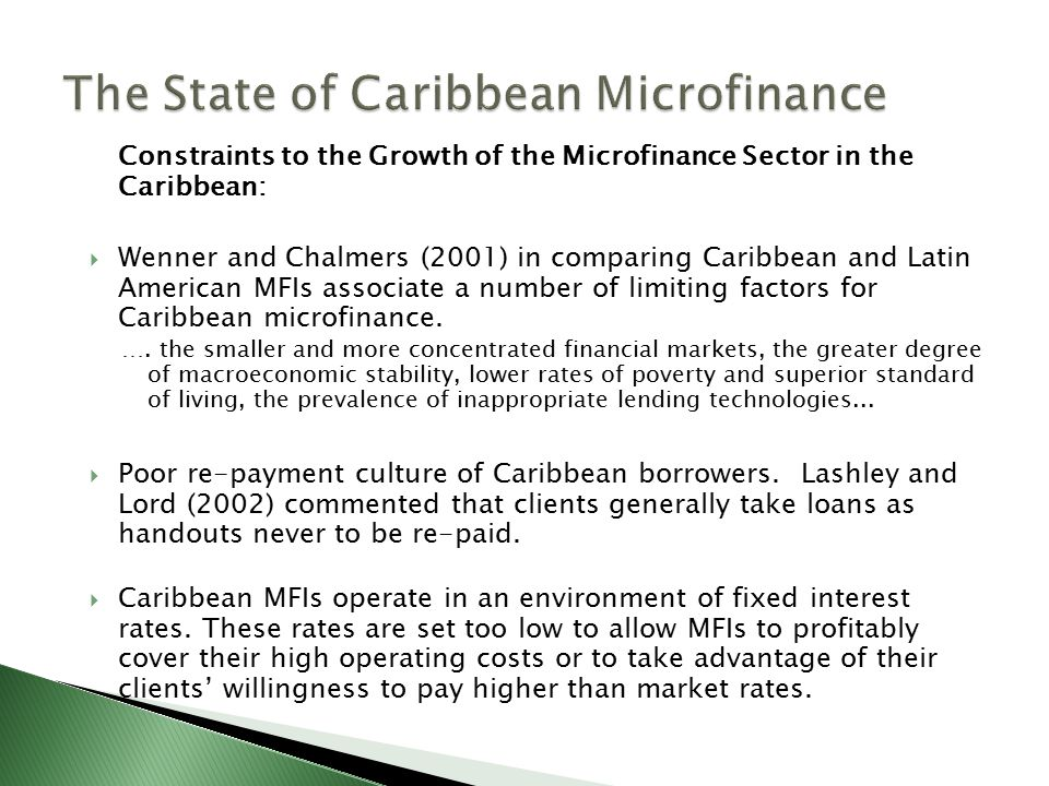 Constraints to the Growth of the Microfinance Sector in the Caribbean:  Wenner and Chalmers (2001) in comparing Caribbean and Latin American MFIs associate a number of limiting factors for Caribbean microfinance.