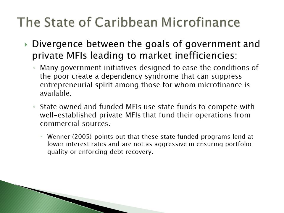  Divergence between the goals of government and private MFIs leading to market inefficiencies: ◦ Many government initiatives designed to ease the conditions of the poor create a dependency syndrome that can suppress entrepreneurial spirit among those for whom microfinance is available.