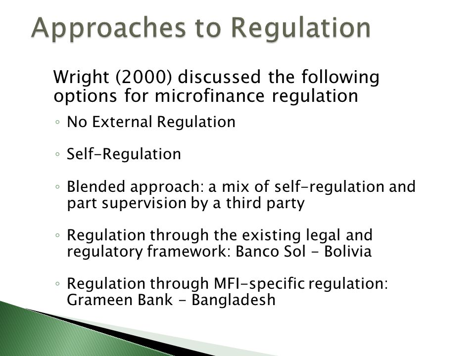 Wright (2000) discussed the following options for microfinance regulation ◦ No External Regulation ◦ Self-Regulation ◦ Blended approach: a mix of self-regulation and part supervision by a third party ◦ Regulation through the existing legal and regulatory framework: Banco Sol - Bolivia ◦ Regulation through MFI-specific regulation: Grameen Bank - Bangladesh