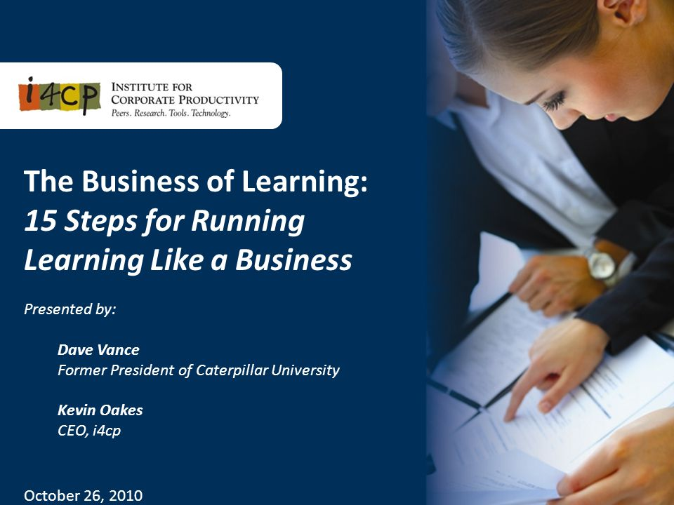1 The Business of Learning: 15 Steps for Running Learning Like a Business Presented by: Dave Vance Former President of Caterpillar University Kevin Oakes CEO, i4cp October 26, 2010