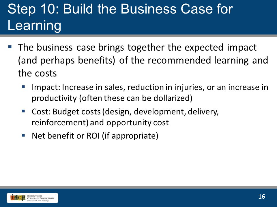 16  The business case brings together the expected impact (and perhaps benefits) of the recommended learning and the costs  Impact: Increase in sales, reduction in injuries, or an increase in productivity (often these can be dollarized)  Cost: Budget costs (design, development, delivery, reinforcement) and opportunity cost  Net benefit or ROI (if appropriate) Step 10: Build the Business Case for Learning