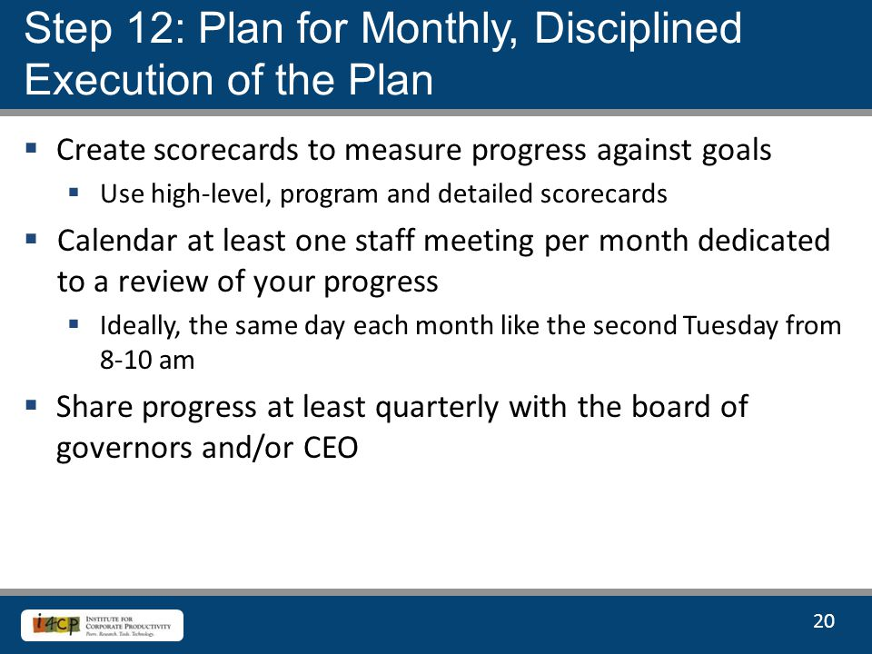 20  Create scorecards to measure progress against goals  Use high-level, program and detailed scorecards  Calendar at least one staff meeting per month dedicated to a review of your progress  Ideally, the same day each month like the second Tuesday from 8-10 am  Share progress at least quarterly with the board of governors and/or CEO Step 12: Plan for Monthly, Disciplined Execution of the Plan