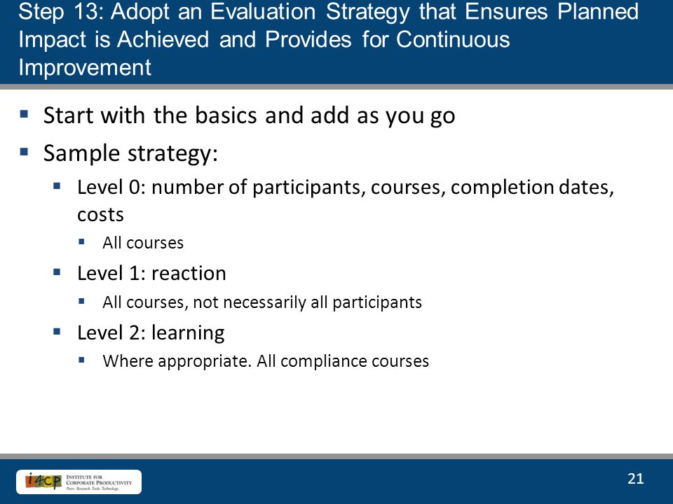 21  Start with the basics and add as you go  Sample strategy:  Level 0: number of participants, courses, completion dates, costs  All courses  Level 1: reaction  All courses, not necessarily all participants  Level 2: learning  Where appropriate.