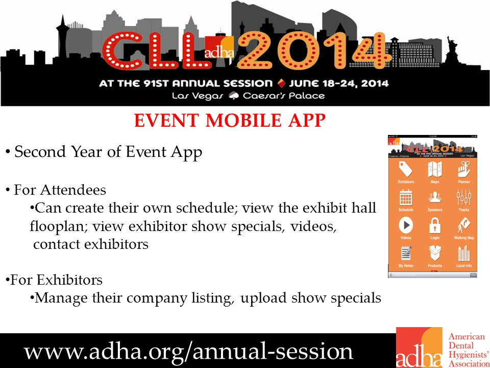 www.adha.org/annual-session EVENT MOBILE APP Second Year of Event App For Attendees Can create their own schedule; view the exhibit hall flooplan; view exhibitor show specials, videos, contact exhibitors For Exhibitors Manage their company listing, upload show specials