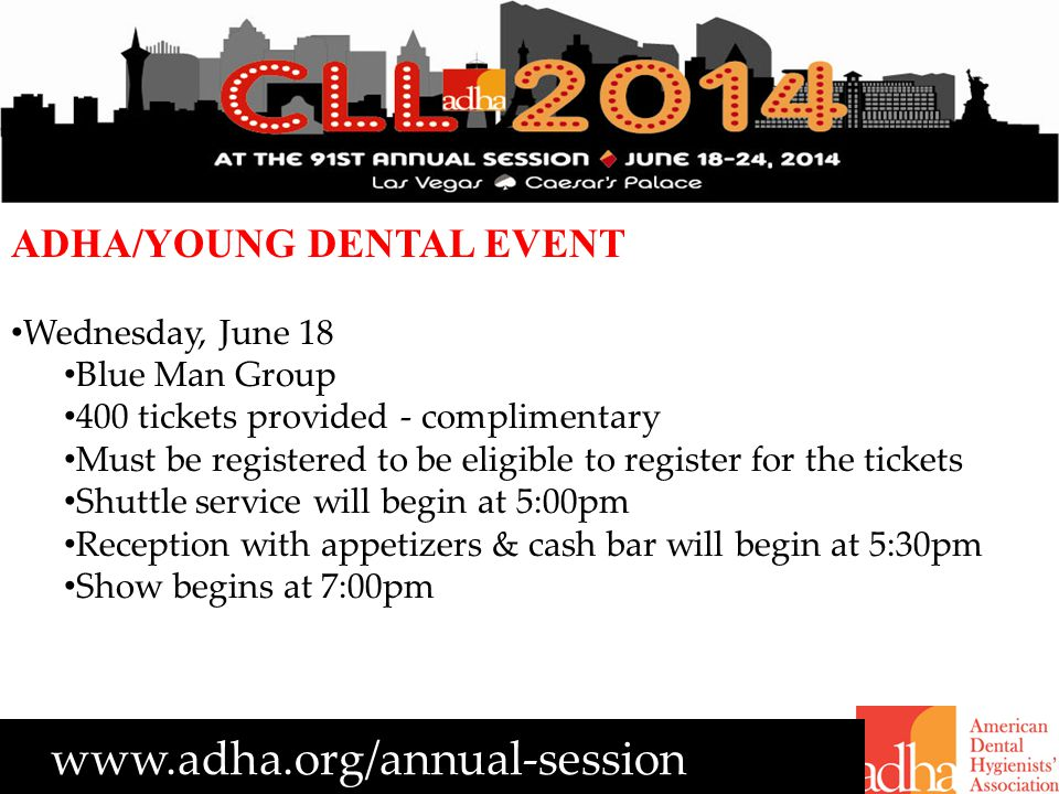 www.adha.org/annual-session ADHA/YOUNG DENTAL EVENT Wednesday, June 18 Blue Man Group 400 tickets provided - complimentary Must be registered to be eligible to register for the tickets Shuttle service will begin at 5:00pm Reception with appetizers & cash bar will begin at 5:30pm Show begins at 7:00pm