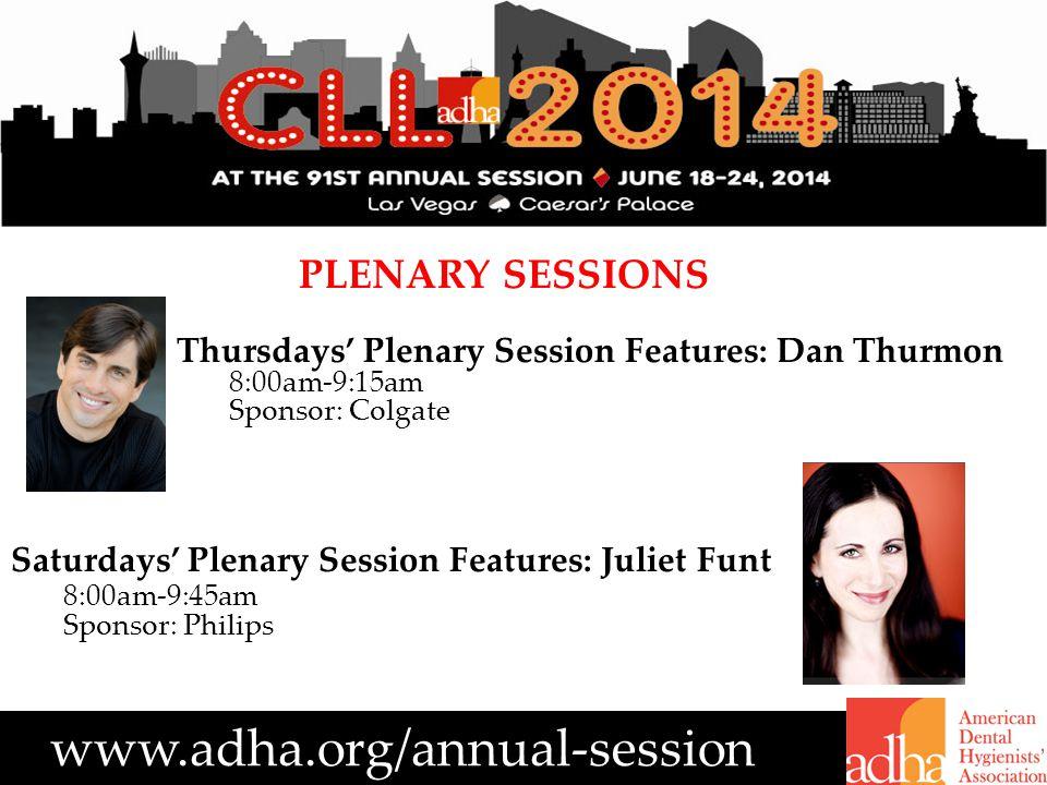 www.adha.org/annual-session PLENARY SESSIONS Thursdays' Plenary Session Features: Dan Thurmon 8:00am-9:15am Sponsor: Colgate Saturdays' Plenary Session Features: Juliet Funt 8:00am-9:45am Sponsor: Philips