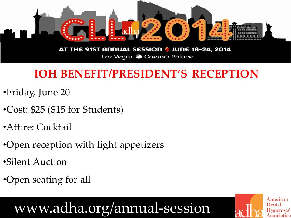 www.adha.org/annual-session IOH BENEFIT/PRESIDENT'S RECEPTION Friday, June 20 Cost: $25 ($15 for Students) Attire: Cocktail Open reception with light appetizers Silent Auction Open seating for all