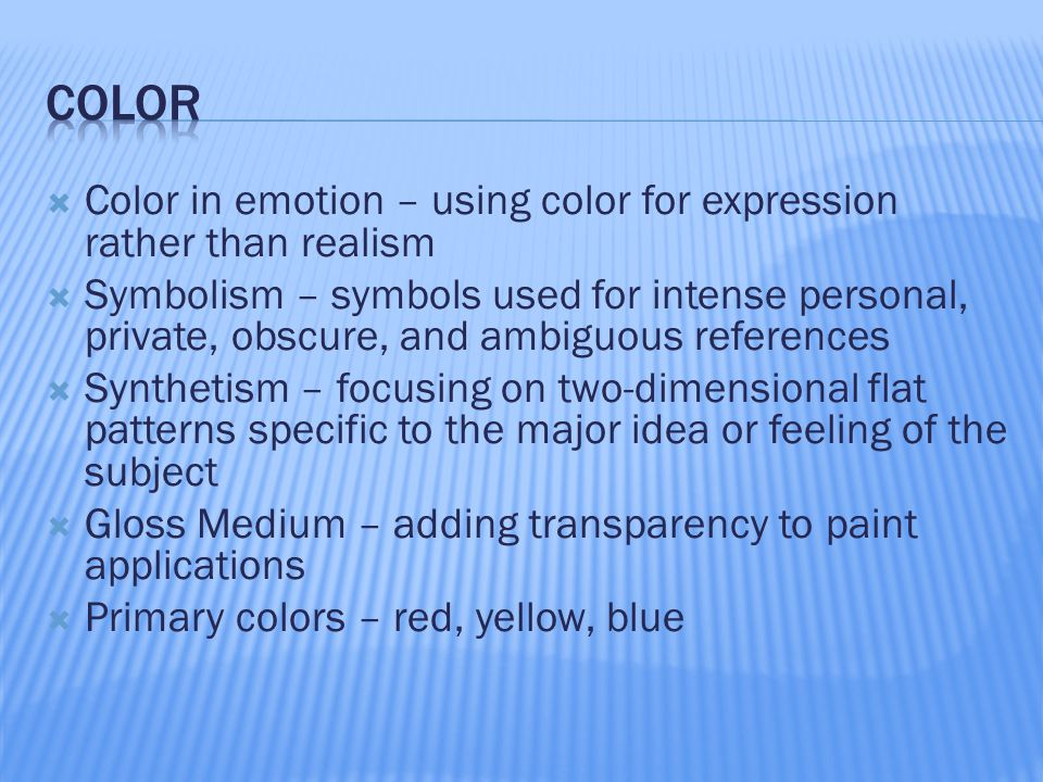  Color in emotion – using color for expression rather than realism  Symbolism – symbols used for intense personal, private, obscure, and ambiguous references  Synthetism – focusing on two-dimensional flat patterns specific to the major idea or feeling of the subject  Gloss Medium – adding transparency to paint applications  Primary colors – red, yellow, blue
