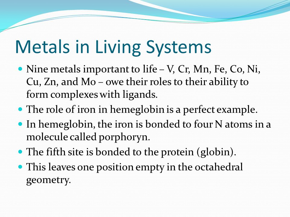 Metals in Living Systems Nine metals important to life – V, Cr, Mn, Fe, Co, Ni, Cu, Zn, and Mo – owe their roles to their ability to form complexes wi