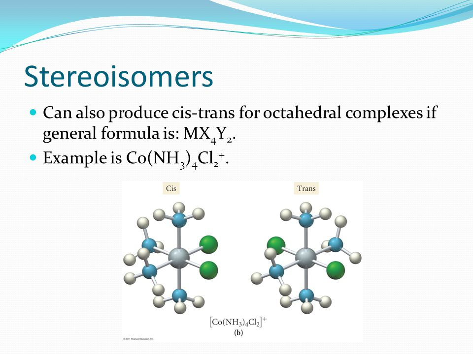 Stereoisomers Can also produce cis-trans for octahedral complexes if general formula is: MX 4 Y 2. Example is Co(NH 3 ) 4 Cl 2 +.
