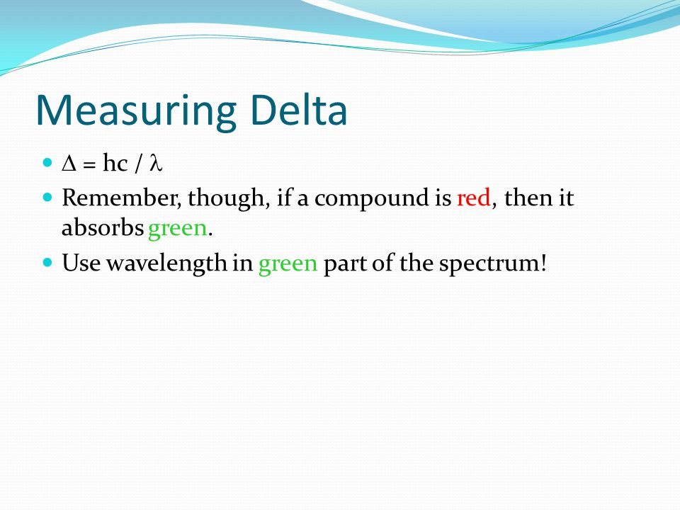 Measuring Delta  = hc / Remember, though, if a compound is red, then it absorbs green. Use wavelength in green part of the spectrum!