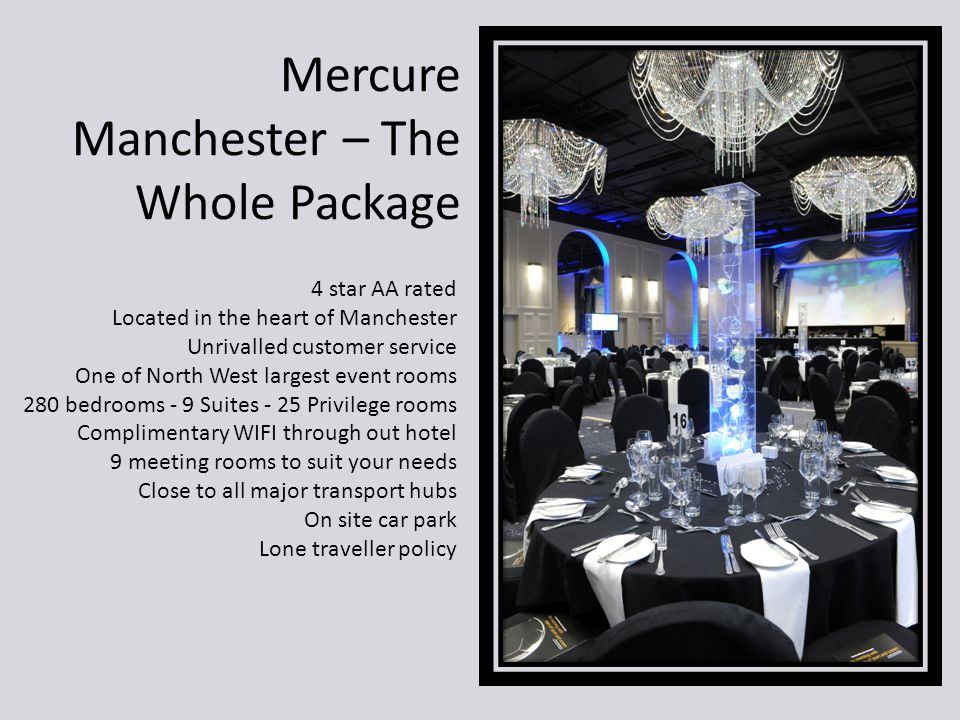 Mercure Manchester – The Whole Package 4 star AA rated Located in the heart of Manchester Unrivalled customer service One of North West largest event rooms 280 bedrooms - 9 Suites - 25 Privilege rooms Complimentary WIFI through out hotel 9 meeting rooms to suit your needs Close to all major transport hubs On site car park Lone traveller policy