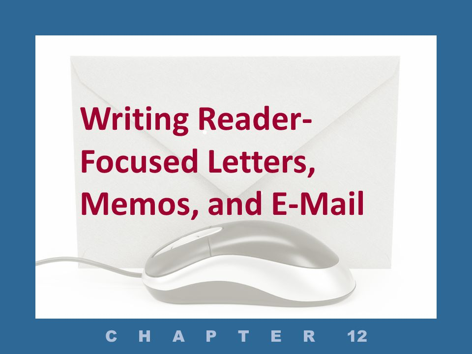 Writing Reader- Focused Letters, Memos, and E-Mail C H A P T E R 12