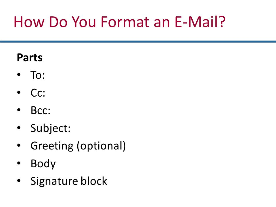 Parts To: Cc: Bcc: Subject: Greeting (optional) Body Signature block How Do You Format an E-Mail?