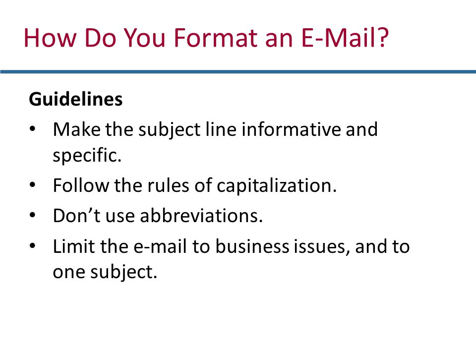 Guidelines Make the subject line informative and specific. Follow the rules of capitalization. Don't use abbreviations. Limit the e-mail to business i