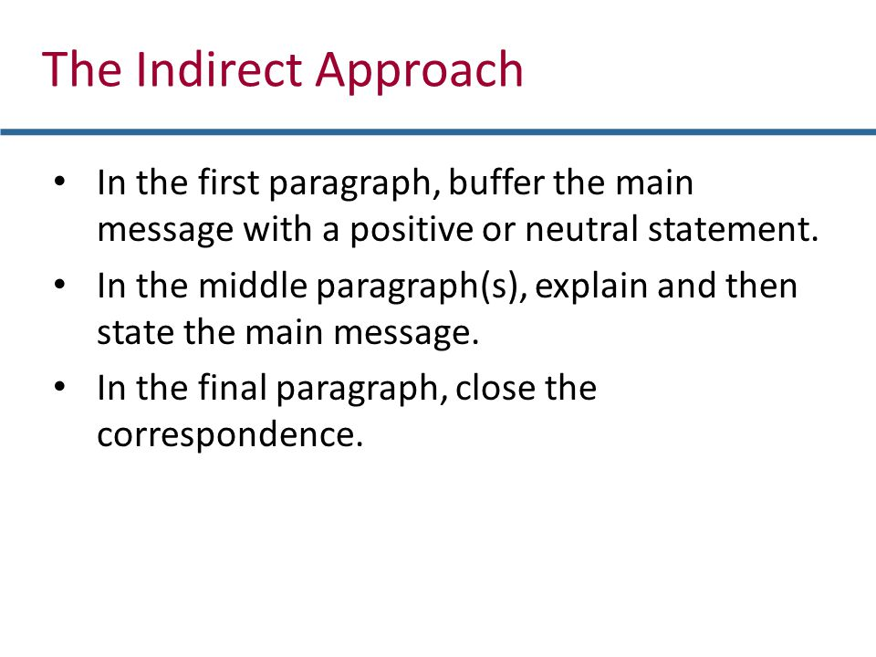 In the first paragraph, buffer the main message with a positive or neutral statement. In the middle paragraph(s), explain and then state the main mess
