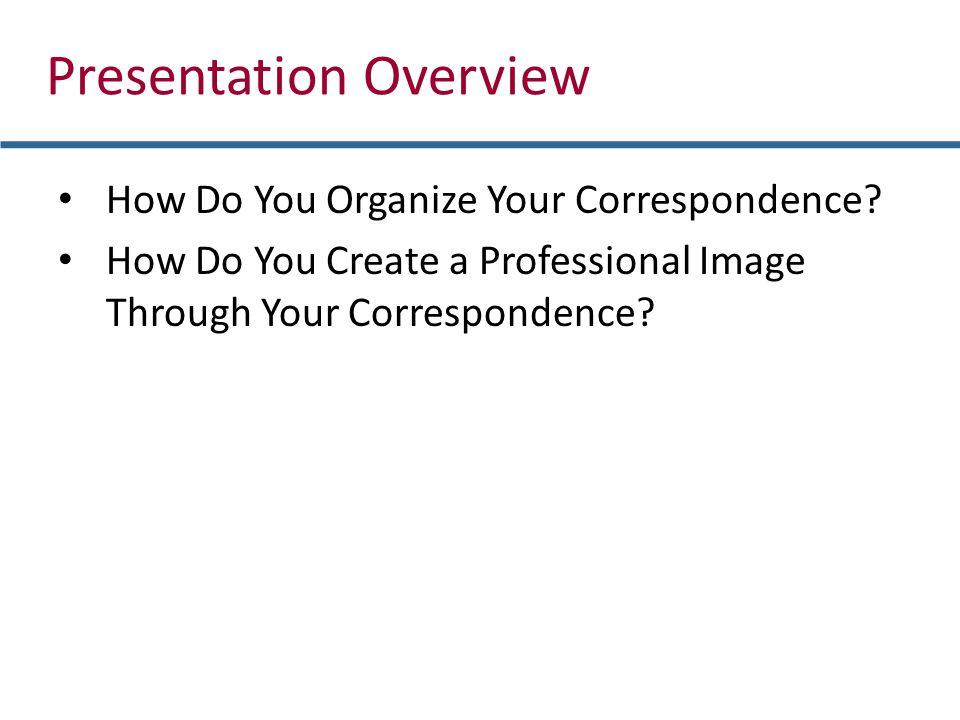 How Do You Organize Your Correspondence? How Do You Create a Professional Image Through Your Correspondence? Presentation Overview