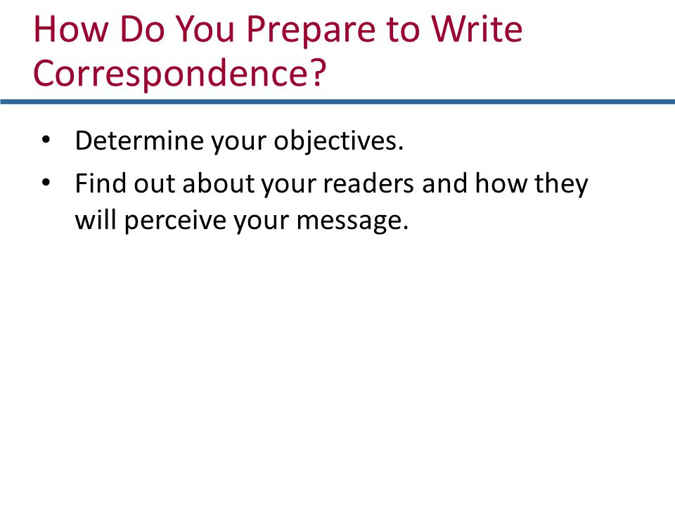 Determine your objectives. Find out about your readers and how they will perceive your message. How Do You Prepare to Write Correspondence?